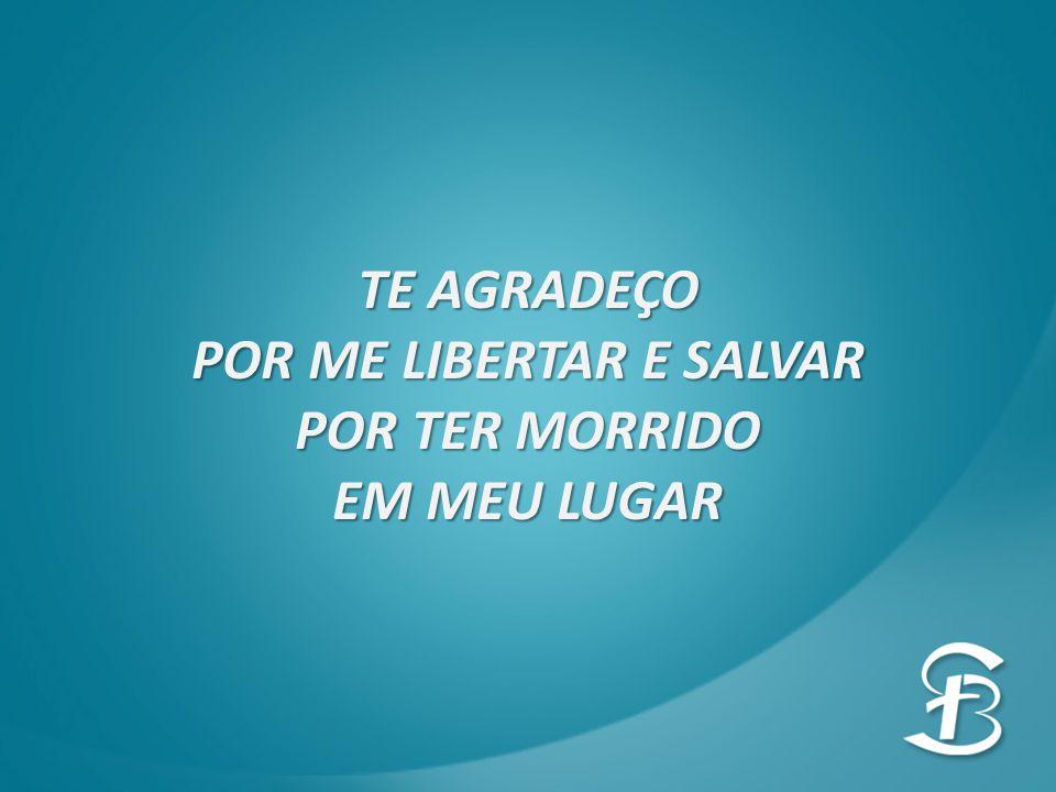 POR ME LIBERTAR E SALVAR