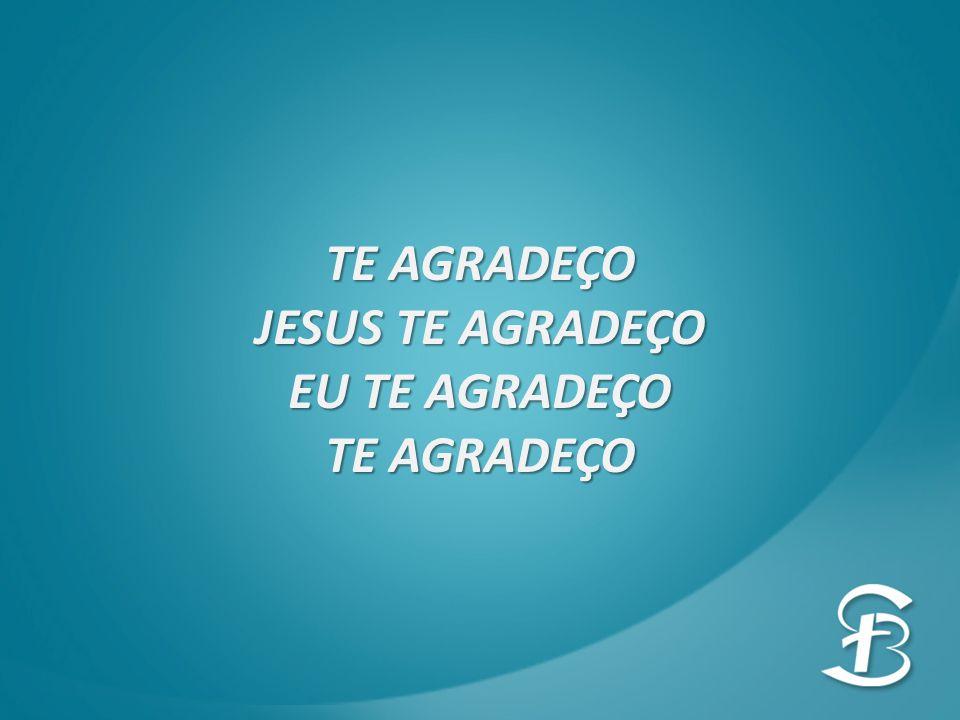 TE AGRADEÇO JESUS TE AGRADEÇO EU TE AGRADEÇO