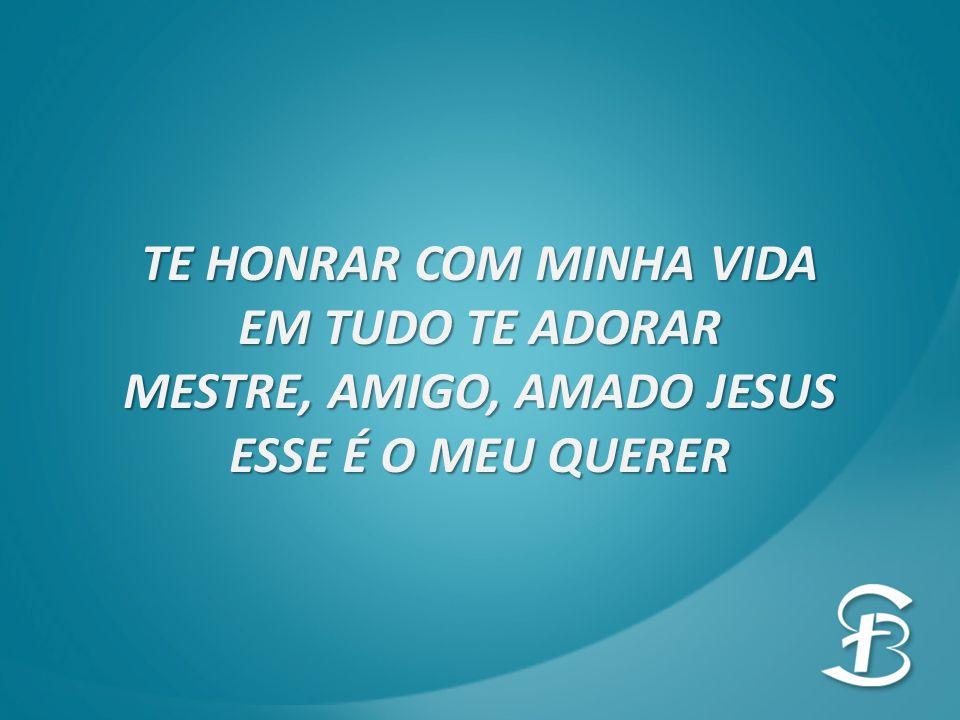 TE HONRAR COM MINHA VIDA MESTRE, AMIGO, AMADO JESUS