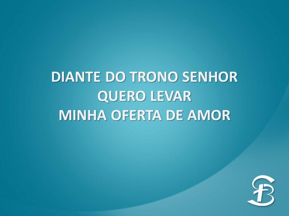 DIANTE DO TRONO SENHOR QUERO LEVAR MINHA OFERTA DE AMOR