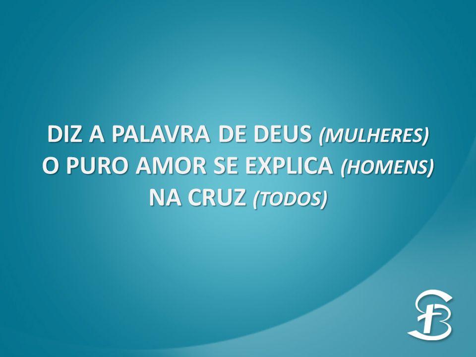 DIZ A PALAVRA DE DEUS (MULHERES) O PURO AMOR SE EXPLICA (HOMENS)