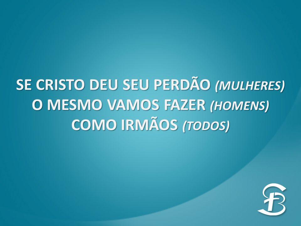 SE CRISTO DEU SEU PERDÃO (MULHERES) O MESMO VAMOS FAZER (HOMENS)