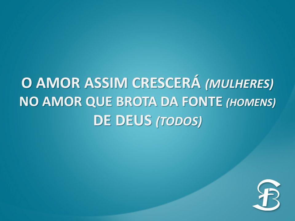 O AMOR ASSIM CRESCERÁ (MULHERES) NO AMOR QUE BROTA DA FONTE (HOMENS)