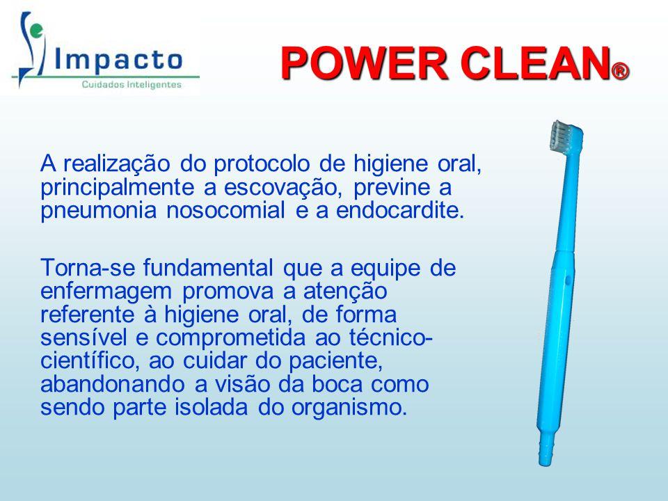 POWER CLEAN® A realização do protocolo de higiene oral, principalmente a escovação, previne a pneumonia nosocomial e a endocardite.
