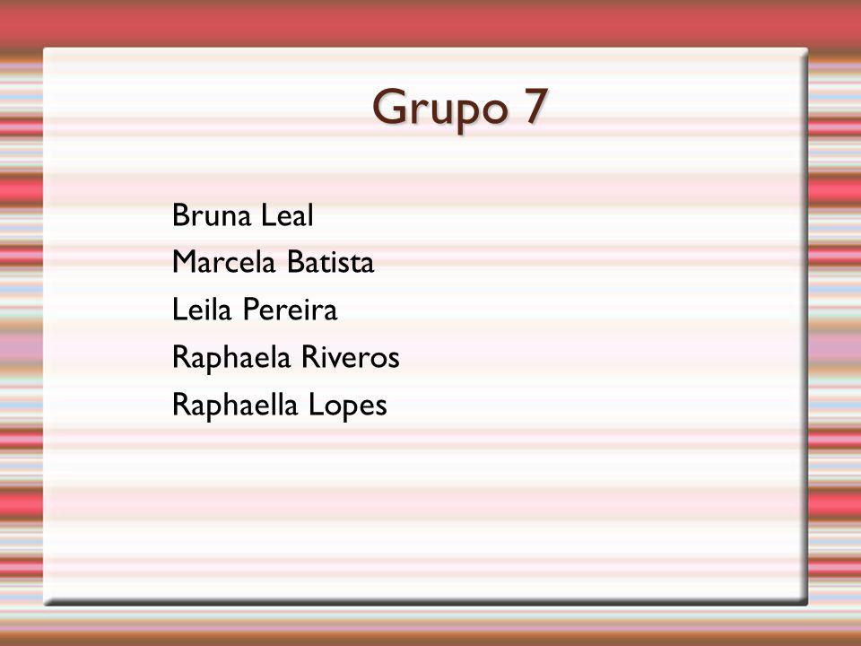 Grupo 7 Bruna Leal Marcela Batista Leila Pereira Raphaela Riveros