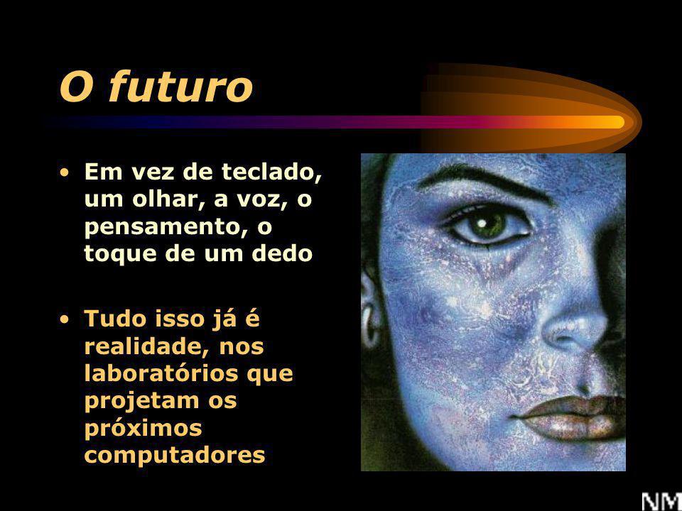 O futuro Em vez de teclado, um olhar, a voz, o pensamento, o toque de um dedo.