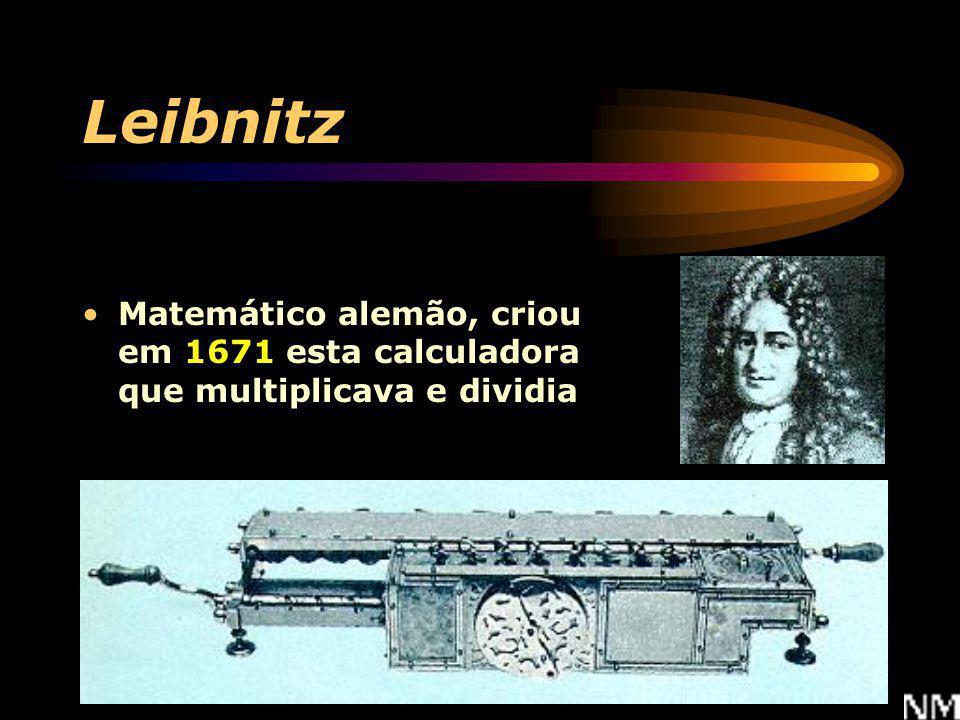 Leibnitz Matemático alemão, criou em 1671 esta calculadora que multiplicava e dividia