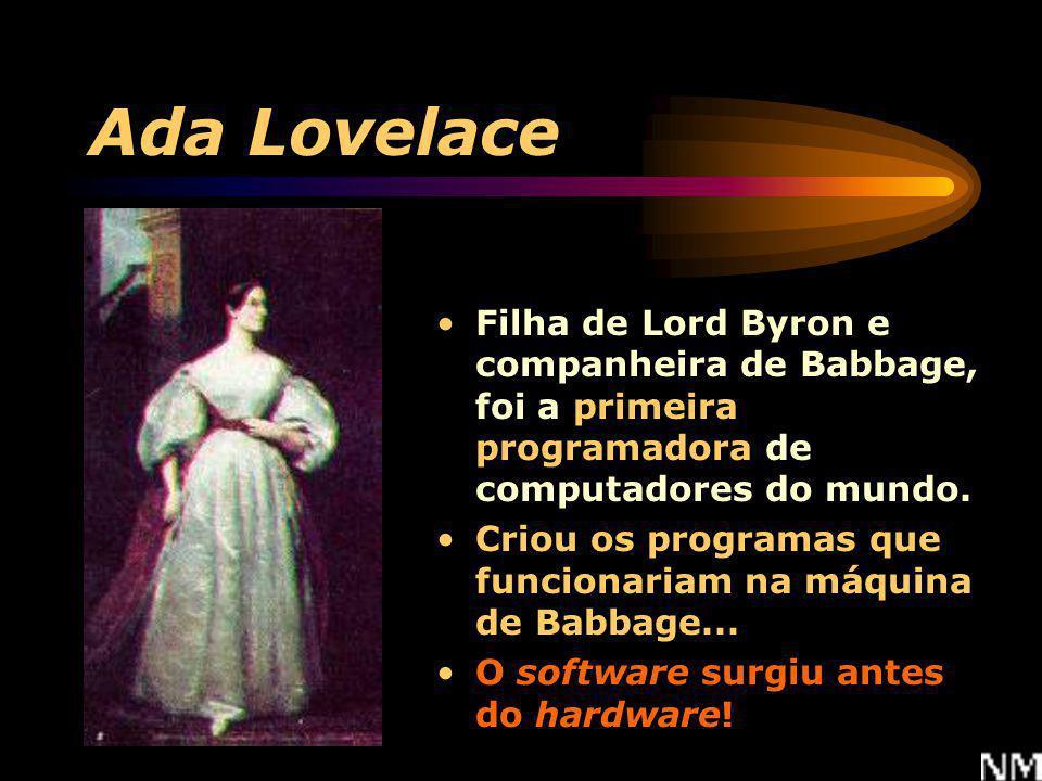 Ada Lovelace Filha de Lord Byron e companheira de Babbage, foi a primeira programadora de computadores do mundo.
