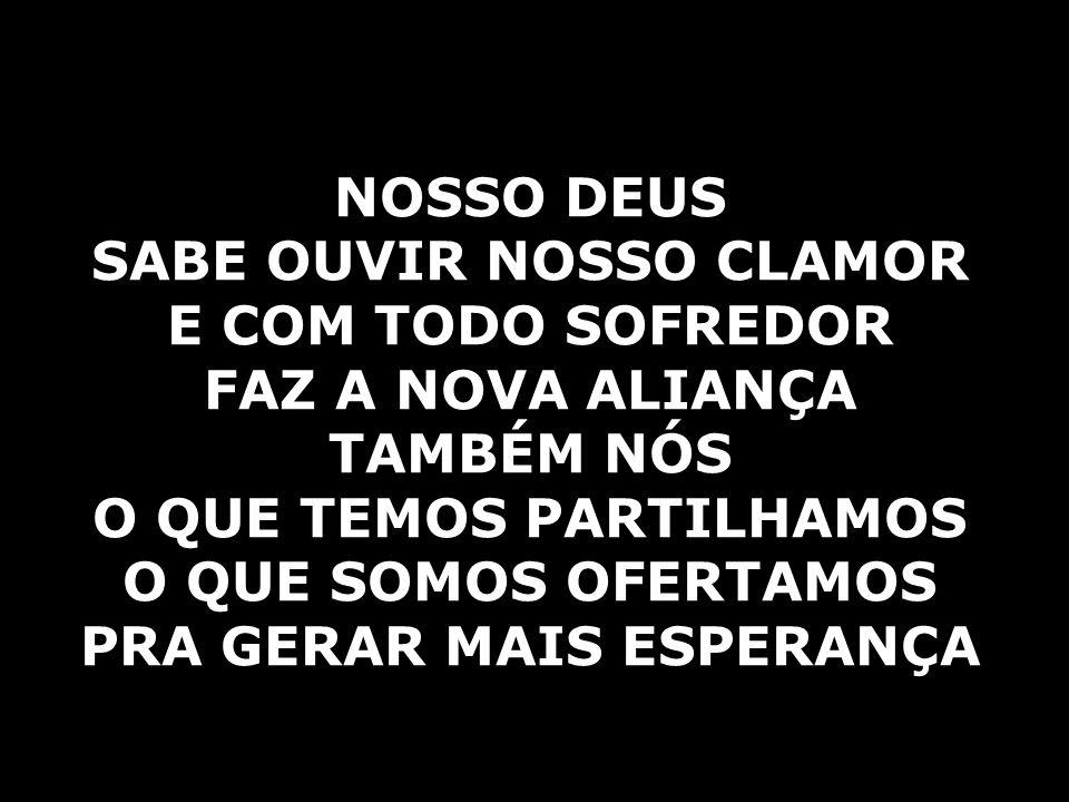 SABE OUVIR NOSSO CLAMOR E COM TODO SOFREDOR FAZ A NOVA ALIANÇA