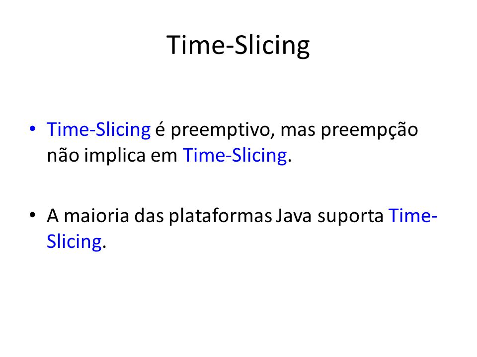 Time-Slicing Time-Slicing é preemptivo, mas preempção não implica em Time-Slicing.