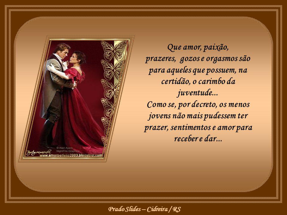 Que amor, paixão, prazeres, gozos e orgasmos são para aqueles que possuem, na certidão, o carimbo da juventude...