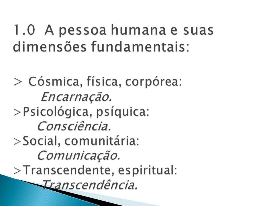 1.0 A pessoa humana e suas dimensões fundamentais: > Cósmica, física, corpórea: Encarnação.