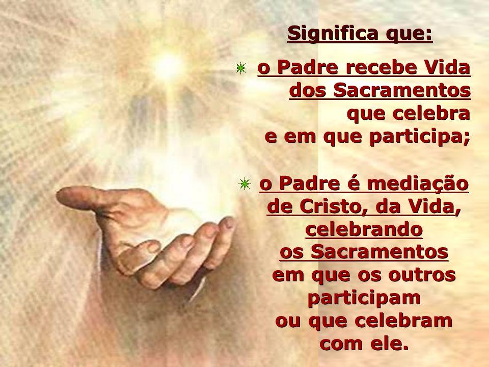 Significa que: o Padre recebe Vida dos Sacramentos que celebra e em que participa;