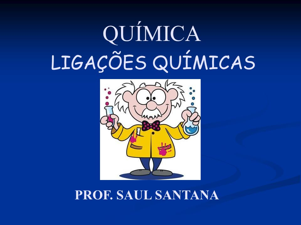 QUÍMICA LIGAÇÕES QUÍMICAS PROF. SAUL SANTANA