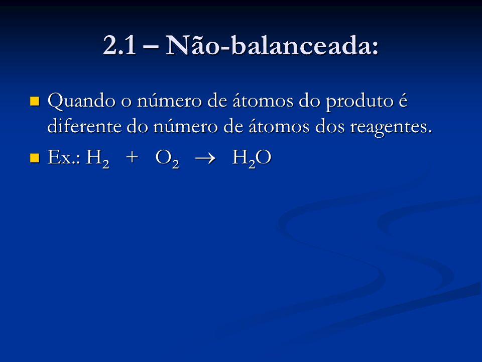 2.1 – Não-balanceada: Quando o número de átomos do produto é diferente do número de átomos dos reagentes.
