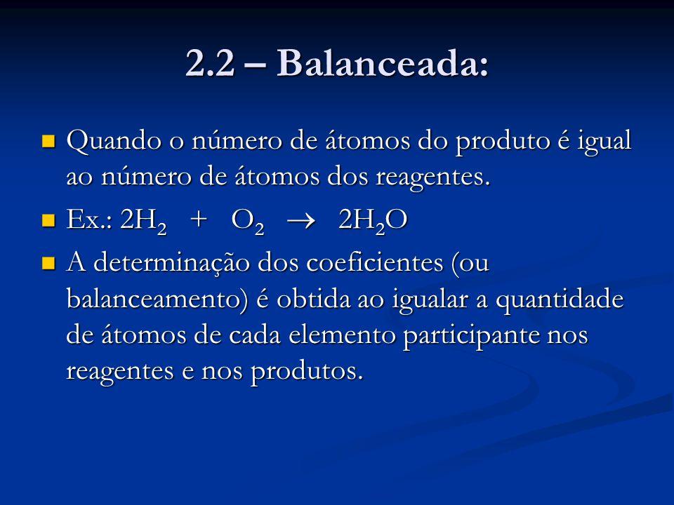 2.2 – Balanceada: Quando o número de átomos do produto é igual ao número de átomos dos reagentes. Ex.: 2H2 + O2  2H2O.