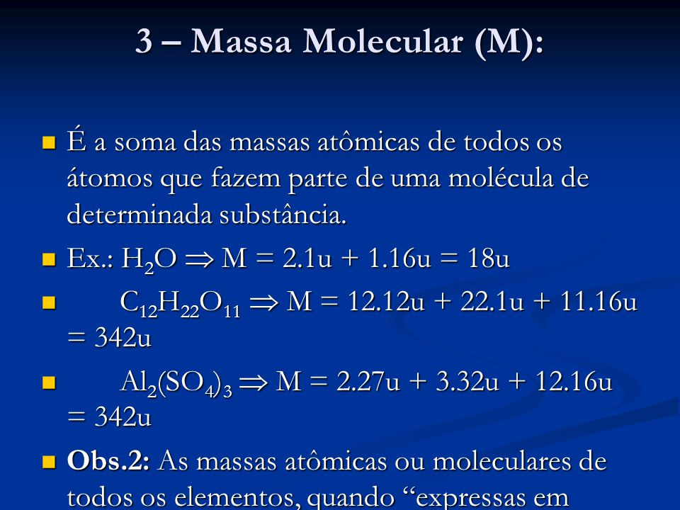 3 – Massa Molecular (M): É a soma das massas atômicas de todos os átomos que fazem parte de uma molécula de determinada substância.