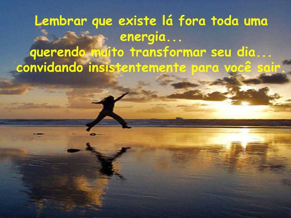 Lembrar que existe lá fora toda uma energia...