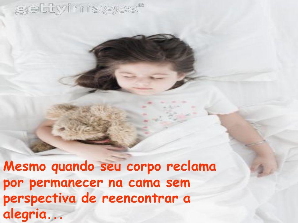 Mesmo quando seu corpo reclama por permanecer na cama sem perspectiva de reencontrar a alegria...