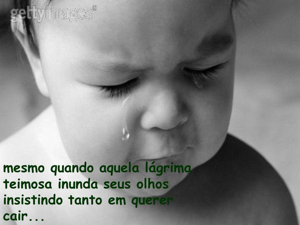 mesmo quando aquela lágrima teimosa inunda seus olhos