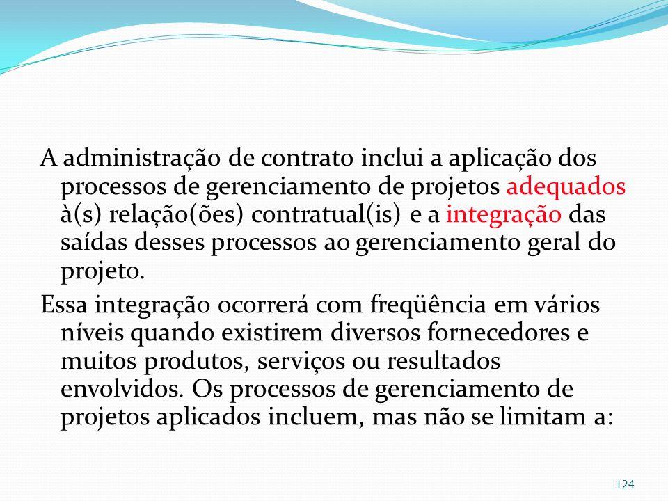 A administração de contrato inclui a aplicação dos processos de gerenciamento de projetos adequados à(s) relação(ões) contratual(is) e a integração das saídas desses processos ao gerenciamento geral do projeto.