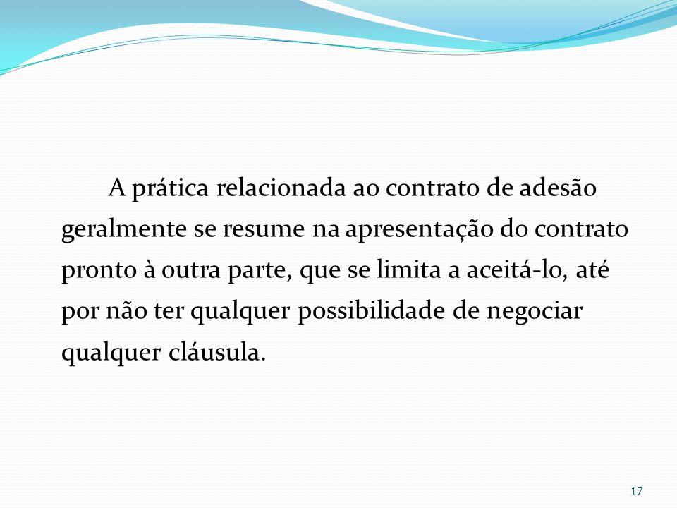 A prática relacionada ao contrato de adesão geralmente se resume na apresentação do contrato pronto à outra parte, que se limita a aceitá-lo, até por não ter qualquer possibilidade de negociar qualquer cláusula.