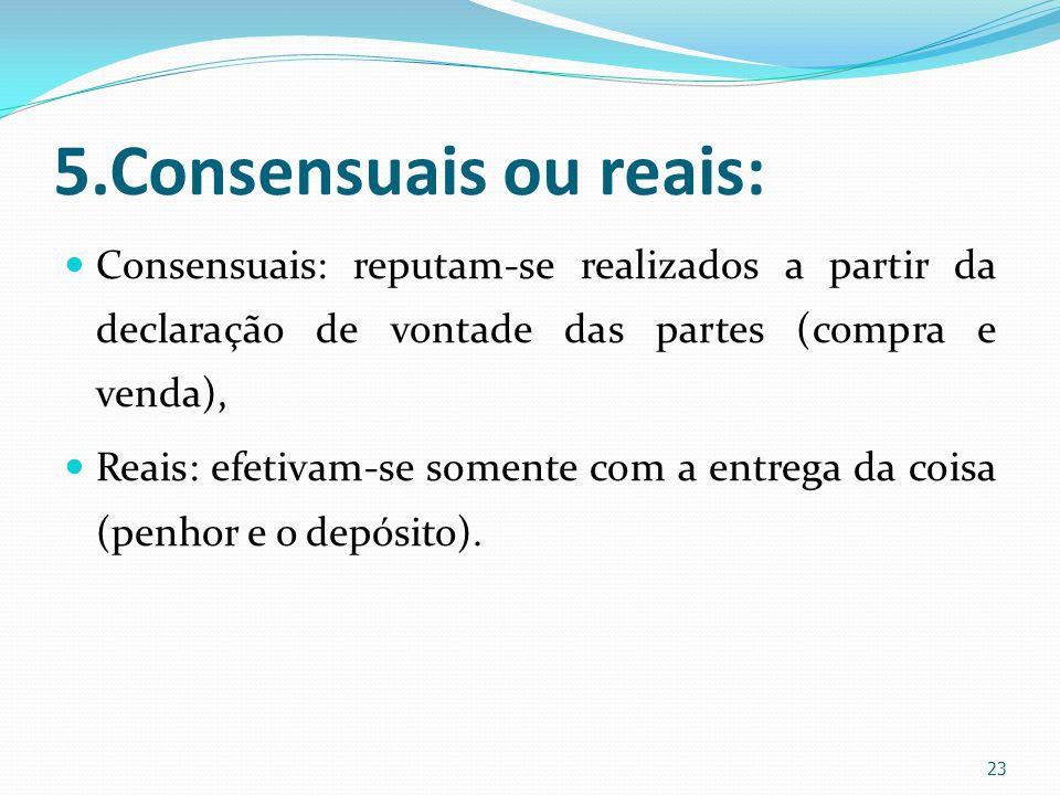 5.Consensuais ou reais: Consensuais: reputam-se realizados a partir da declaração de vontade das partes (compra e venda),