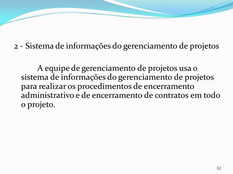 2 - Sistema de informações do gerenciamento de projetos A equipe de gerenciamento de projetos usa o sistema de informações do gerenciamento de projetos para realizar os procedimentos de encerramento administrativo e de encerramento de contratos em todo o projeto.