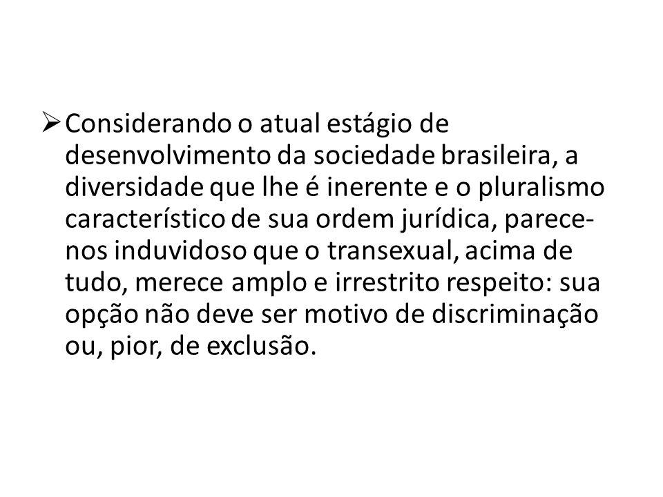 Considerando o atual estágio de desenvolvimento da sociedade brasileira, a diversidade que lhe é inerente e o pluralismo característico de sua ordem jurídica, parece-nos induvidoso que o transexual, acima de tudo, merece amplo e irrestrito respeito: sua opção não deve ser motivo de discriminação ou, pior, de exclusão.