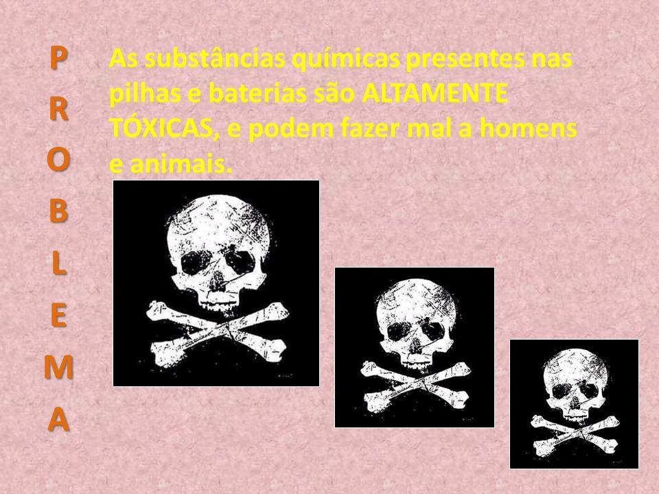 PROBLEMA As substâncias químicas presentes nas pilhas e baterias são ALTAMENTE TÓXICAS, e podem fazer mal a homens e animais.