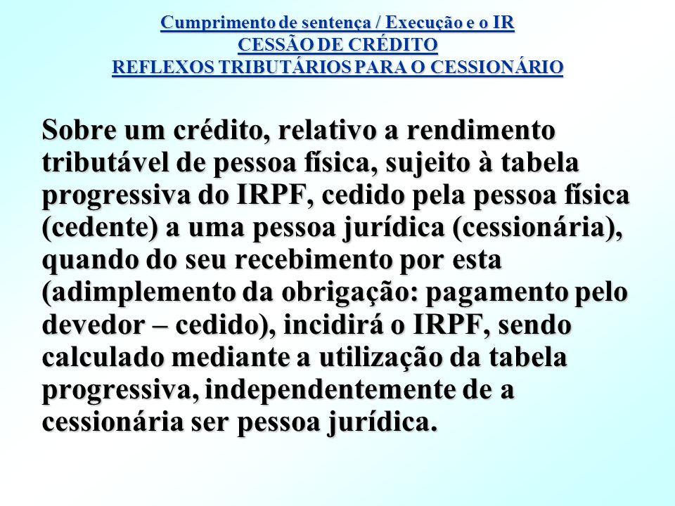 Cumprimento de sentença / Execução e o IR CESSÃO DE CRÉDITO REFLEXOS TRIBUTÁRIOS PARA O CESSIONÁRIO