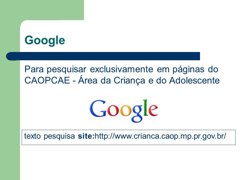 Google Para pesquisar exclusivamente em páginas do CAOPCAE - Área da Criança e do Adolescente.