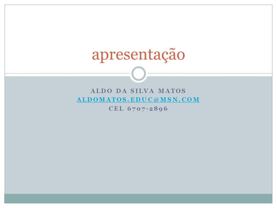 ALDO DA SILVA MATOS aldomatos.educ@msn.com Cel 6707-2896