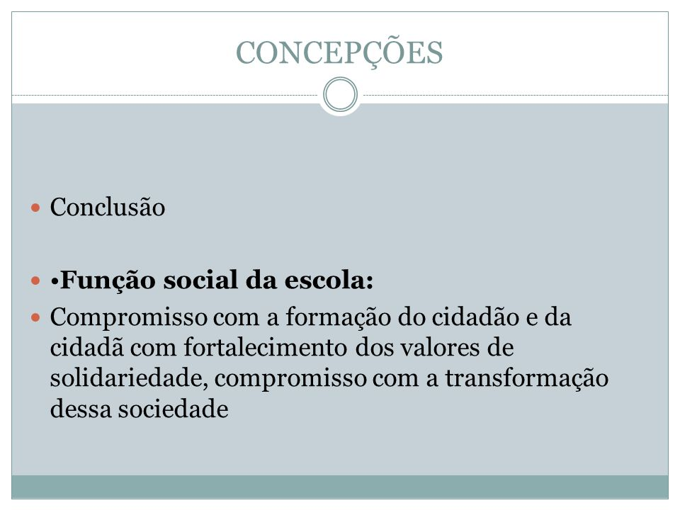 CONCEPÇÕES Conclusão •Função social da escola: