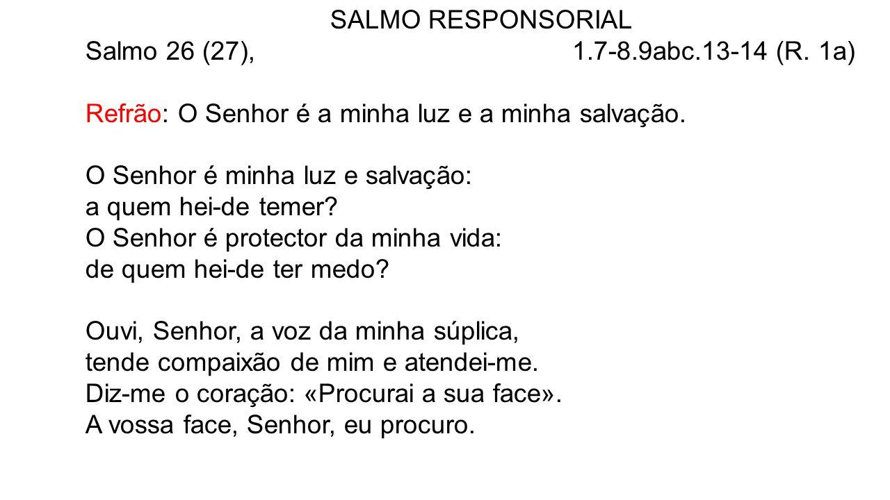 SALMO RESPONSORIAL Salmo 26 (27), 1.7-8.9abc.13-14 (R. 1a)
