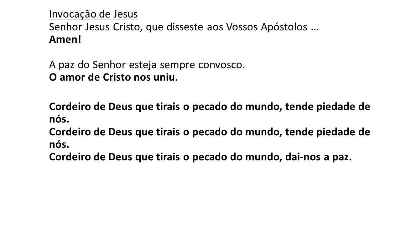 Invocação de Jesus Senhor Jesus Cristo, que disseste aos Vossos Apóstolos ... Amen! A paz do Senhor esteja sempre convosco. O amor de Cristo nos uniu.