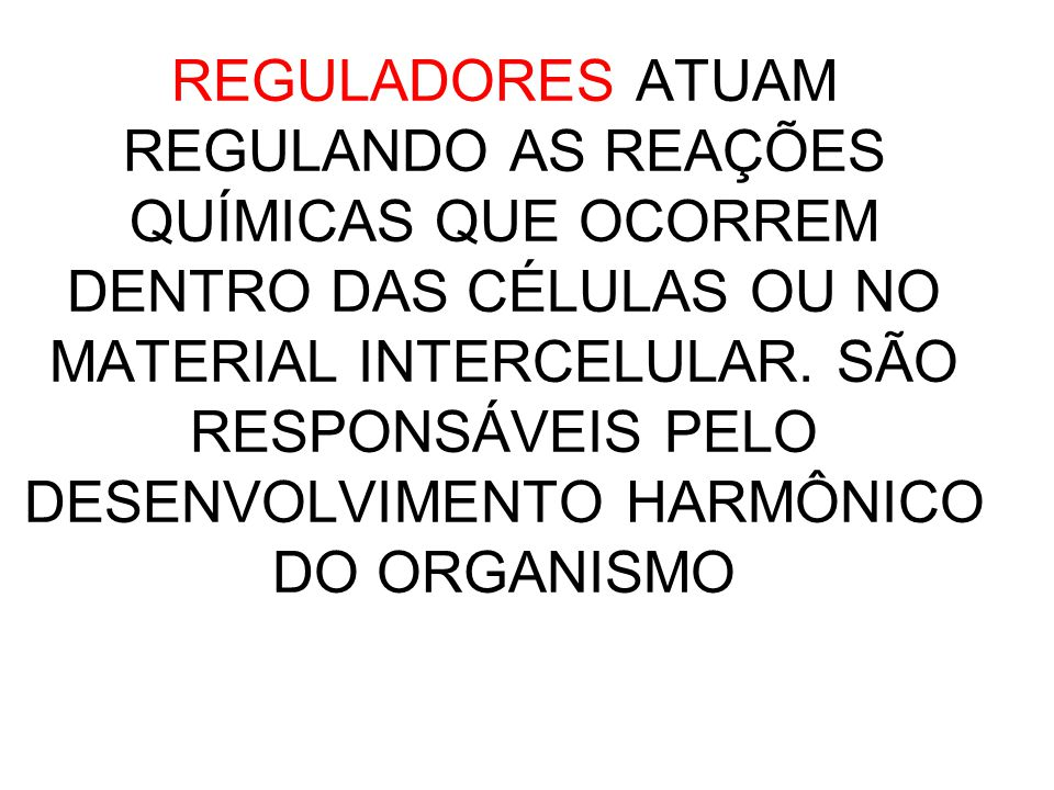REGULADORES ATUAM REGULANDO AS REAÇÕES QUÍMICAS QUE OCORREM DENTRO DAS CÉLULAS OU NO MATERIAL INTERCELULAR.