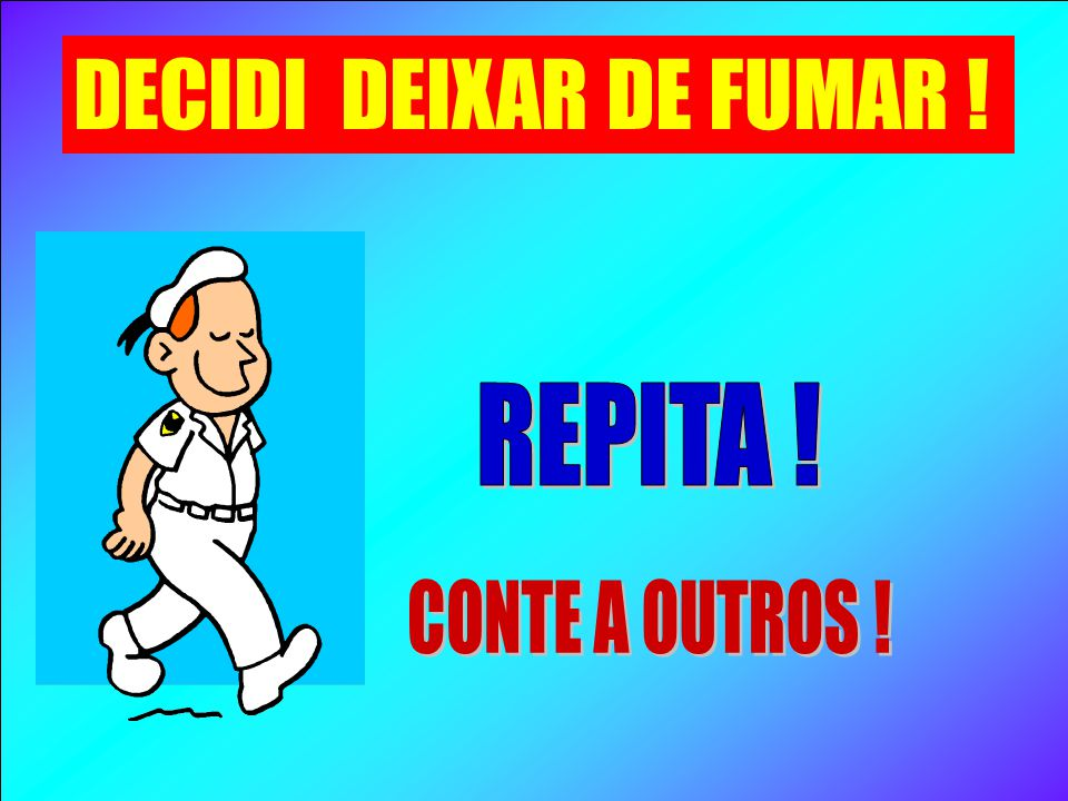 DECIDI DEIXAR DE FUMAR ! REPITA ! CONTE A OUTROS !