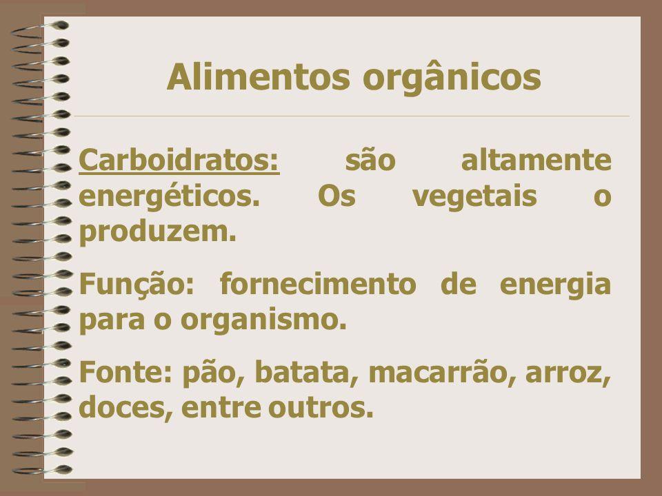 Alimentos orgânicos Carboidratos: são altamente energéticos. Os vegetais o produzem. Função: fornecimento de energia para o organismo.