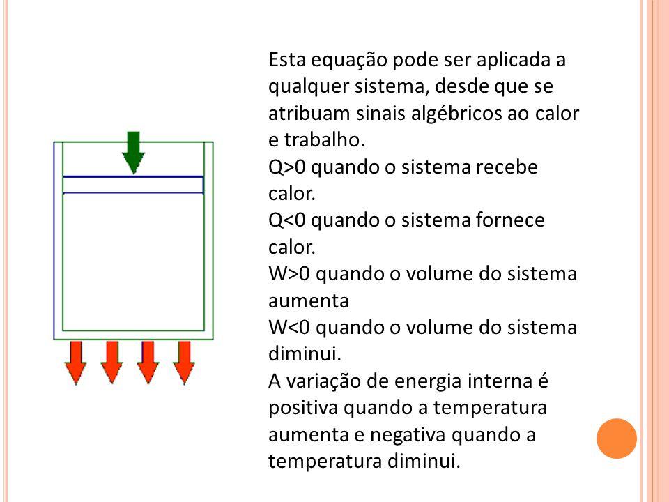 Esta equação pode ser aplicada a qualquer sistema, desde que se atribuam sinais algébricos ao calor e trabalho.