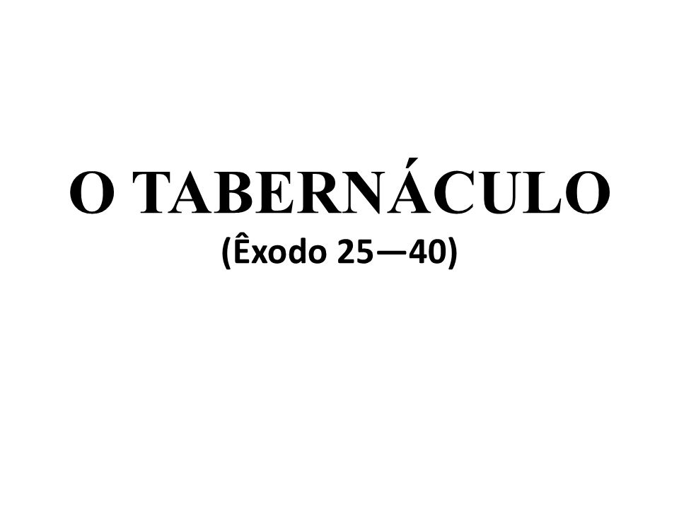 O TABERNÁCULO (Êxodo 25—40)