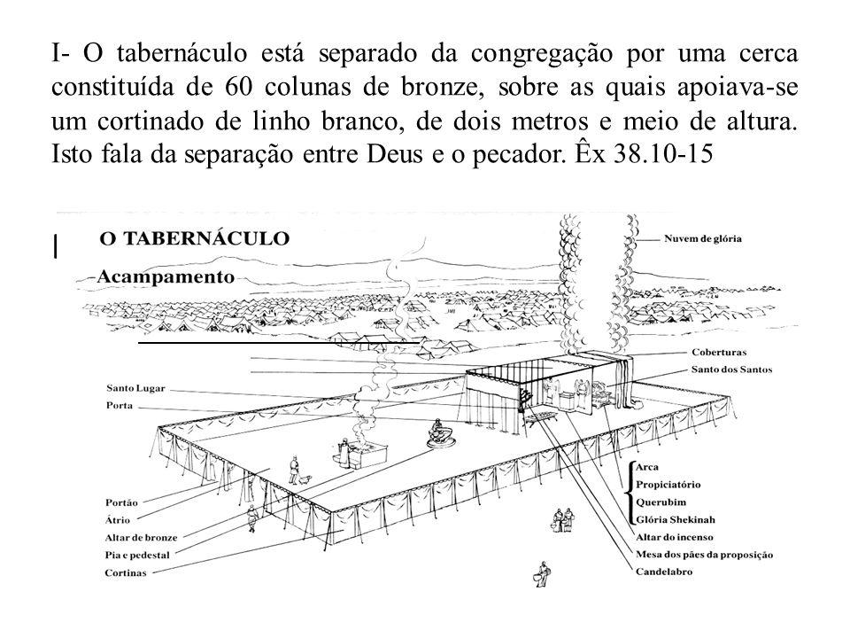 I- O tabernáculo está separado da congregação por uma cerca constituída de 60 colunas de bronze, sobre as quais apoiava-se um cortinado de linho branco, de dois metros e meio de altura. Isto fala da separação entre Deus e o pecador. Êx 38.10-15