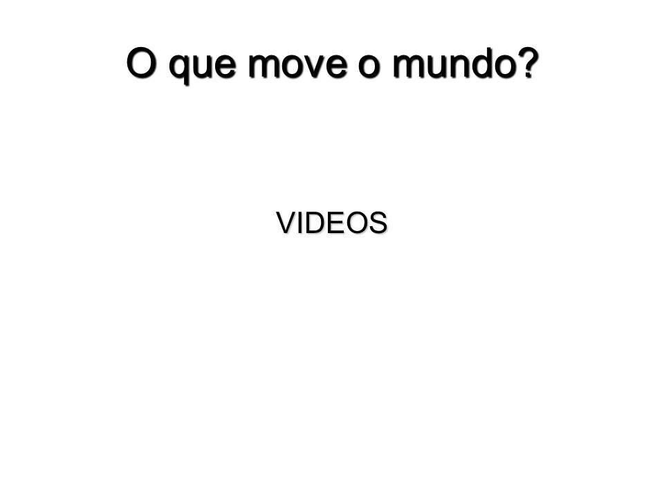 O que move o mundo VIDEOS