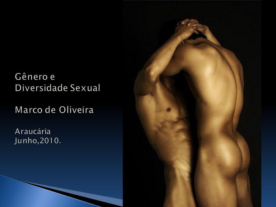 Gênero e Diversidade Sexual Marco de Oliveira Araucária Junho,2010.