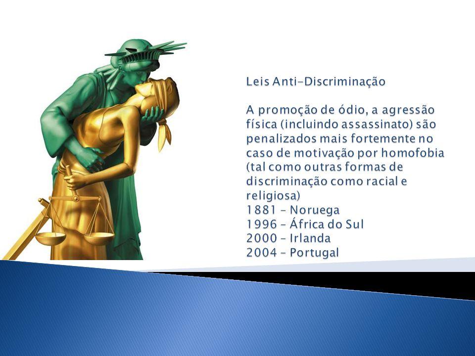 Leis Anti-Discriminação A promoção de ódio, a agressão física (incluindo assassinato) são penalizados mais fortemente no caso de motivação por homofobia (tal como outras formas de discriminação como racial e religiosa) 1881 – Noruega 1996 – África do Sul 2000 – Irlanda 2004 – Portugal