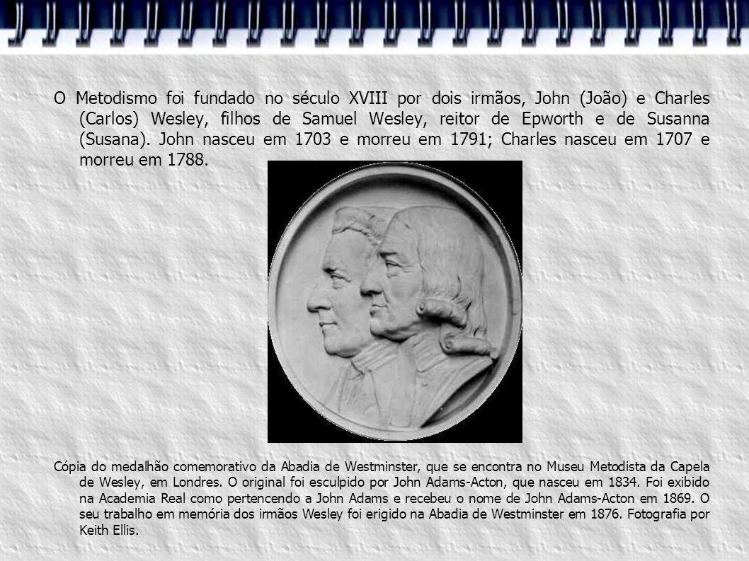 O Metodismo foi fundado no século XVIII por dois irmãos, John (João) e Charles (Carlos) Wesley, filhos de Samuel Wesley, reitor de Epworth e de Susanna (Susana). John nasceu em 1703 e morreu em 1791; Charles nasceu em 1707 e morreu em 1788.