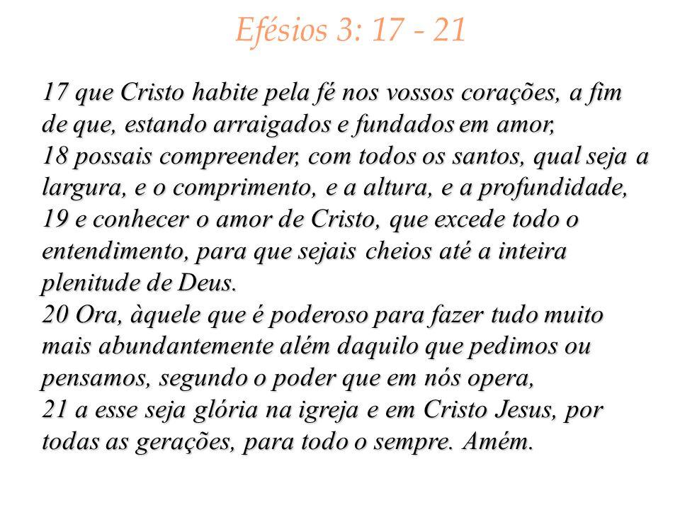 Efésios 3: 17 - 21 17 que Cristo habite pela fé nos vossos corações, a fim de que, estando arraigados e fundados em amor,