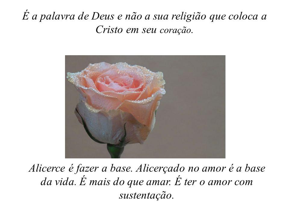 É a palavra de Deus e não a sua religião que coloca a Cristo em seu coração.