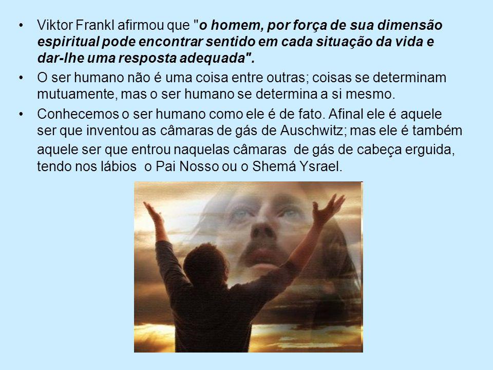 Viktor Frankl afirmou que o homem, por força de sua dimensão espiritual pode encontrar sentido em cada situação da vida e dar-lhe uma resposta adequada .