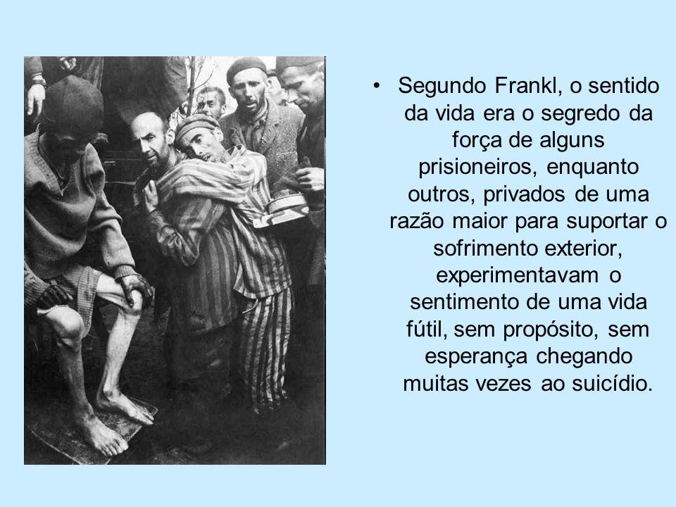 Segundo Frankl, o sentido da vida era o segredo da força de alguns prisioneiros, enquanto outros, privados de uma razão maior para suportar o sofrimento exterior, experimentavam o sentimento de uma vida fútil, sem propósito, sem esperança chegando muitas vezes ao suicídio.